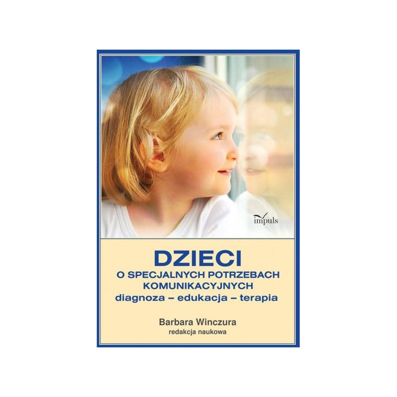 Dzieci o specjalnych potrzebach komunikacyjnych. Diagnoza – edukacja – terapia