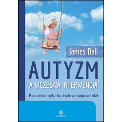 Autyzm a wczesna interwencja. Rzeczowe pytania, życiowe odpowiedzi