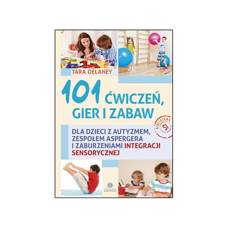 101 ćwiczeń, gier i zabaw dla dzieci z autyzmem, zespołem Aspergera i zaburzeniami integracji sensorycznej